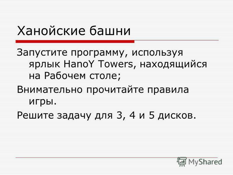 Ханойские башни Запустите программу, используя ярлык HanoY Towers, находящийся на Рабочем столе; Внимательно прочитайте правила игры. Решите задачу для 3, 4 и 5 дисков.