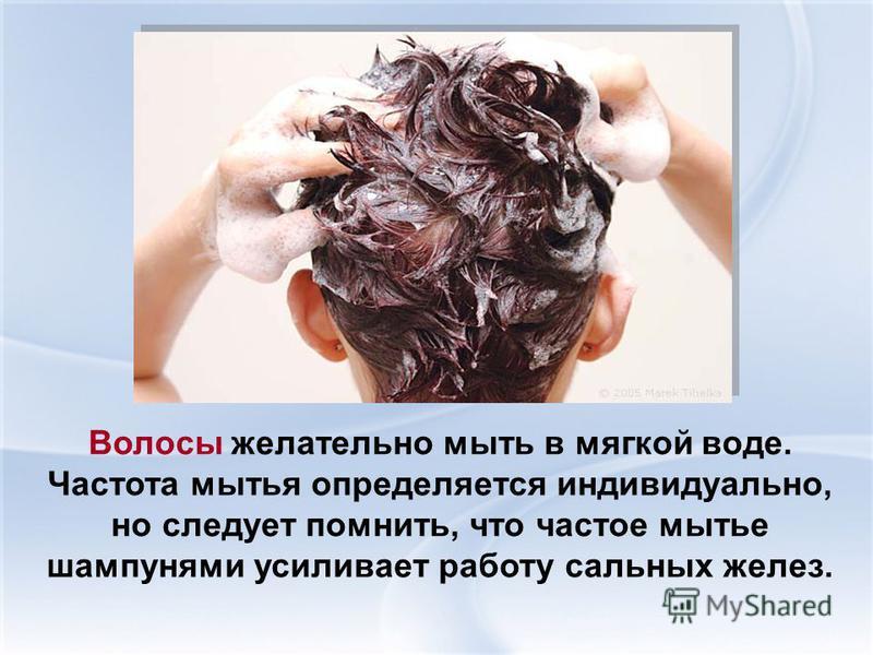 Волосы желательно мыть в мягкой воде. Частота мытья определяется индивидуально, но следует помнить, что частое мытье шампунями усиливает работу сальных желез.