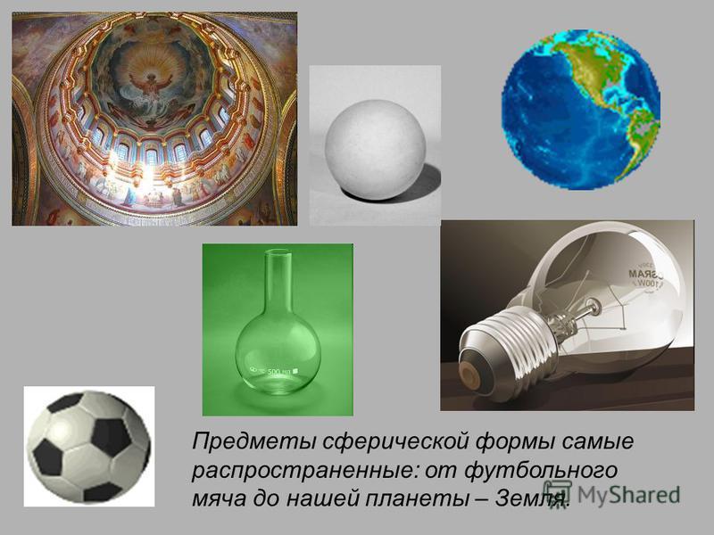 Предметы сферической формы самые распространенные: от футбольного мяча до нашей планеты – Земля.