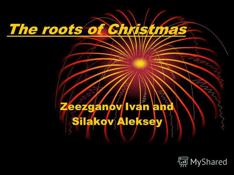 The roots of Christmas Zeezganov Ivan and Silakov Aleksey