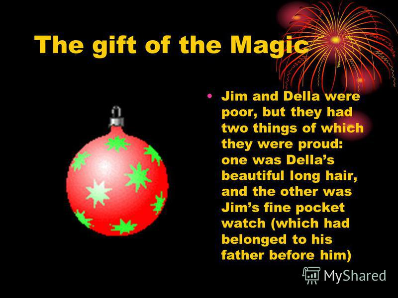 The gift of the Magic Jim and Della were poor, but they had two things of which they were proud: one was Dellas beautiful long hair, and the other was Jims fine pocket watch (which had belonged to his father before him)