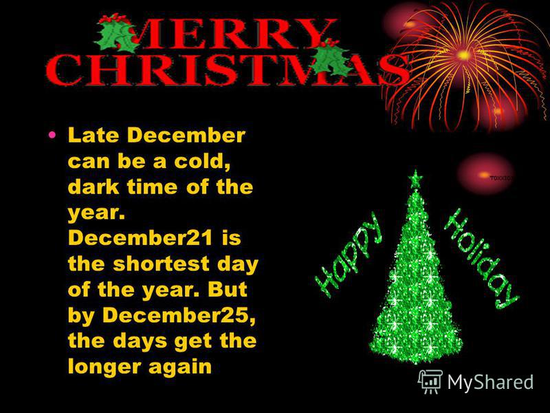 Late December can be a cold, dark time of the year. December21 is the shortest day of the year. But by December25, the days get the longer again