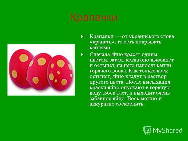 Крапанки Крапанки от украинского слова « крапать », то есть покрывать каплями. Сначала яйцо красят одним цветом, затем, когда оно высохнет и остынет, на него наносят капли горячего воска. Как только воск остынет, яйцо кладут в раствор другого цвета.