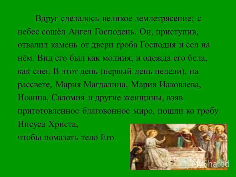 Вдруг сделалось великое землетрясение ; с небес сошёл Ангел Господень. Он, приступив, отвалил камень от двери гроба Господня и сел на нём. Вид его был как молния, и одежда его бела, как снег. В этот день ( первый день недели ), на рассвете, Мария Маг