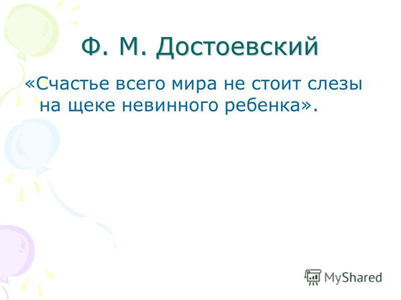 Ф. М. Достоевский «Счастье всего мира не стоит слезы на щеке невинного ребенка».
