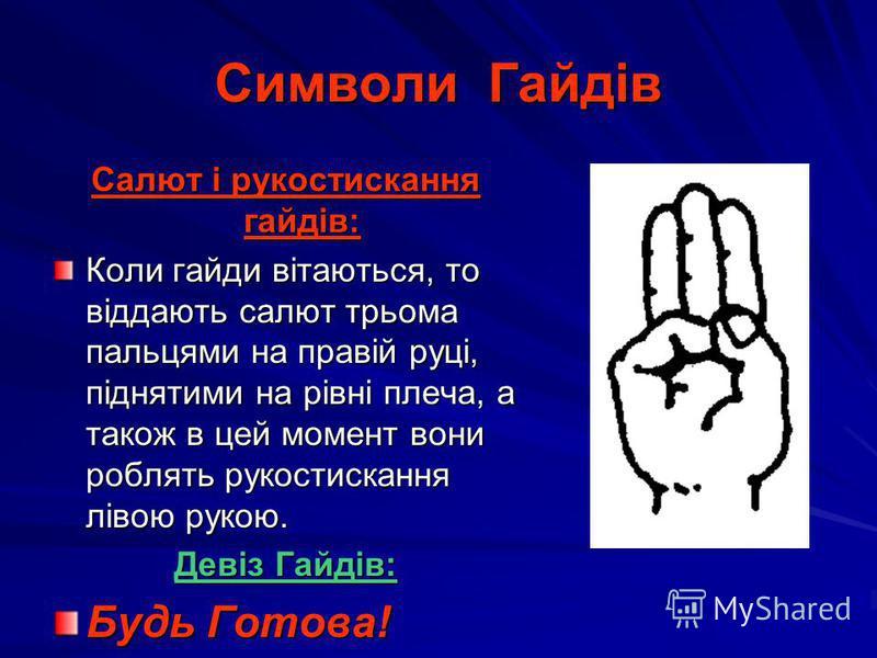 Символи Гайдів Салют і рукостискання гайдів: Коли гайди вітаються, то віддають салют трьома пальцями на правій руці, піднятими на рівні плеча, а також в цей момент вони роблять рукостискання лівою рукою. Девіз Гайдів: Будь Готова!