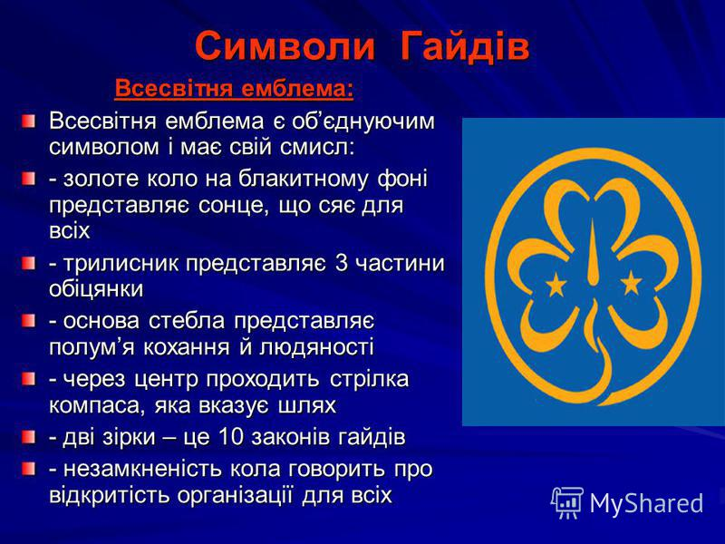 Символи Гайдів Всесвітня емблема: Всесвітня емблема є обєднуючим символом і має свій смисл: - золоте коло на блакитному фоні представляє сонце, що сяє для всіх - трилисник представляє 3 частини обіцянки - основа стебла представляє полумя кохання й лю