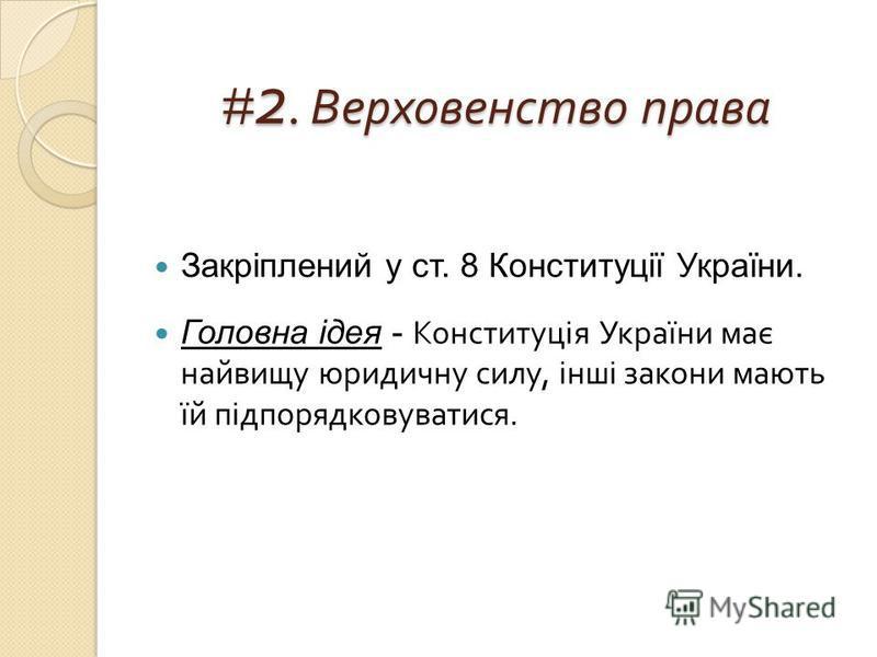 # 2. Верховенство права Закріплений у ст. 8 Конституції України. Головна ідея - Конституція України має найвищу юридичну силу, інші закони мають їй підпорядковуватися.
