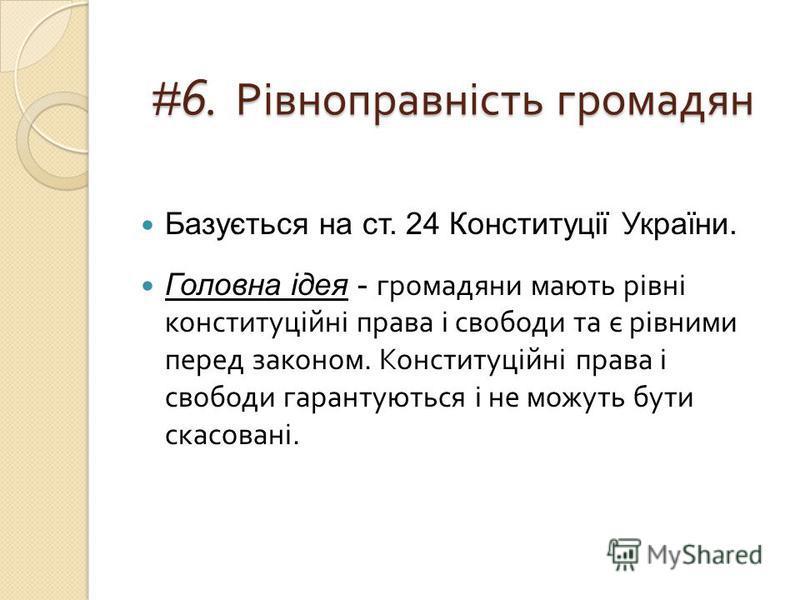 # 6. Рівноправність громадян Базується на ст. 24 Конституції України. Головна ідея - громадяни мають рівні конституційні права і свободи та є рівними перед законом. Конституційні права і свободи гарантуються і не можуть бути скасовані.