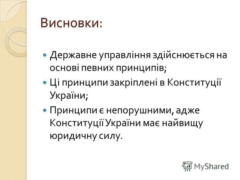 Висновки : Державне управління здійснюється на основі певних принципів ; Ці принципи закріплені в Конституції України ; Принципи є непорушними, адже Конституції України має найвищу юридичну силу.