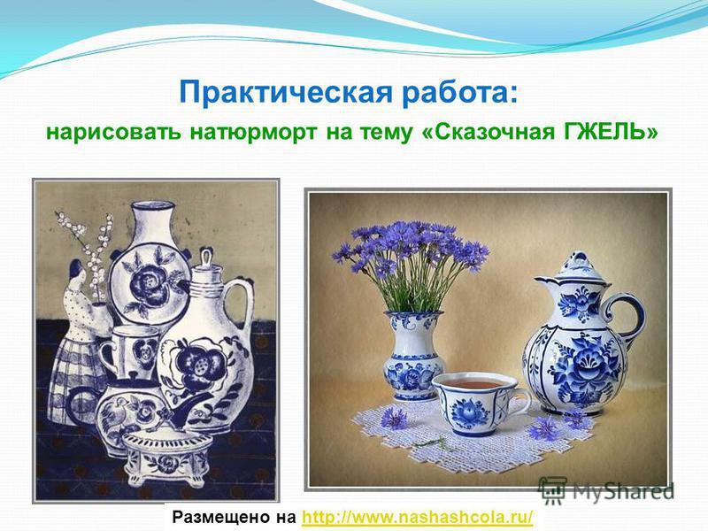 Размещено на http://www.nashashcola.ru/http://www.nashashcola.ru/ Практическая работа: нарисовать натюрморт на тему «Сказочная ГЖЕЛЬ»