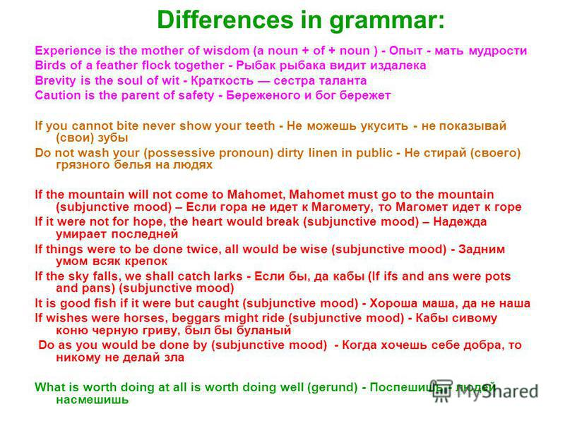 Differences in grammar: Experience is the mother of wisdom (a noun + of + noun ) - Опыт - мать мудрости Birds of a feather flock together - Рыбак рыбака видит издалека Brevity is the soul of wit - Краткость сестра таланта Caution is the parent of saf