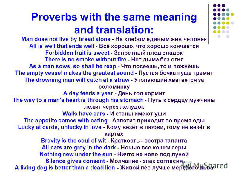 Proverbs with the same meaning and translation: Man does not live by bread alone - Не хлебом единым жив человек All is well that ends well - Всё хорошо, что хорошо кончается Forbidden fruit is sweet - Запретный плод сладок There is no smoke without f