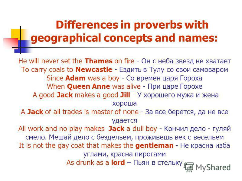 Differences in proverbs with geographical concepts and names: He will never set the Thames on fire - Он с неба звезд не хватает To carry coals to Newcastle - Ездить в Тулу со свои самоваром Since Adam was a boy - Со времен царя Гороха When Queen Anne
