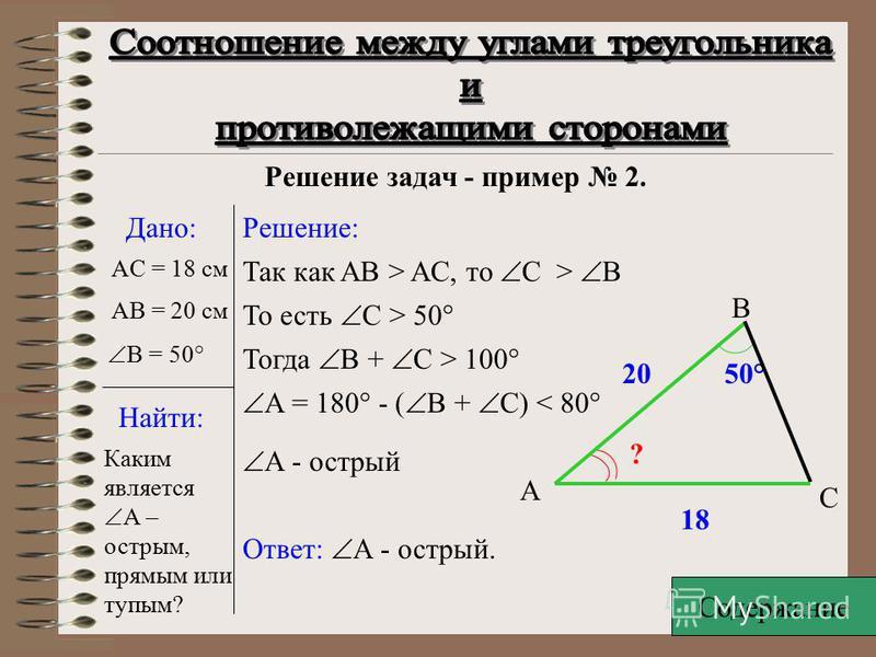 C Решение задач - пример 1. Дано:Решение: ABC - равнобедренный A = C > 60° A B Значит, A + C > 120° B = 180° - ( A + C) <60° Следовательно в ABC B – наименьший. Тогда, согласно соотношению между углами треугольника и его сторонами,AC – наименьшая сто