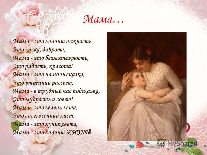 Желаю… Для меня нет никого дороже, Ты мой самый близкий в мире друг! Что бы ни случилось, мне поможет Теплый взгляд и нежность твоих рук! Мама, милая, тебя я обнимаю, И желаю счастья, красоты, Чтоб счастливой ты была, родная, Чтобы исполнялись все ме