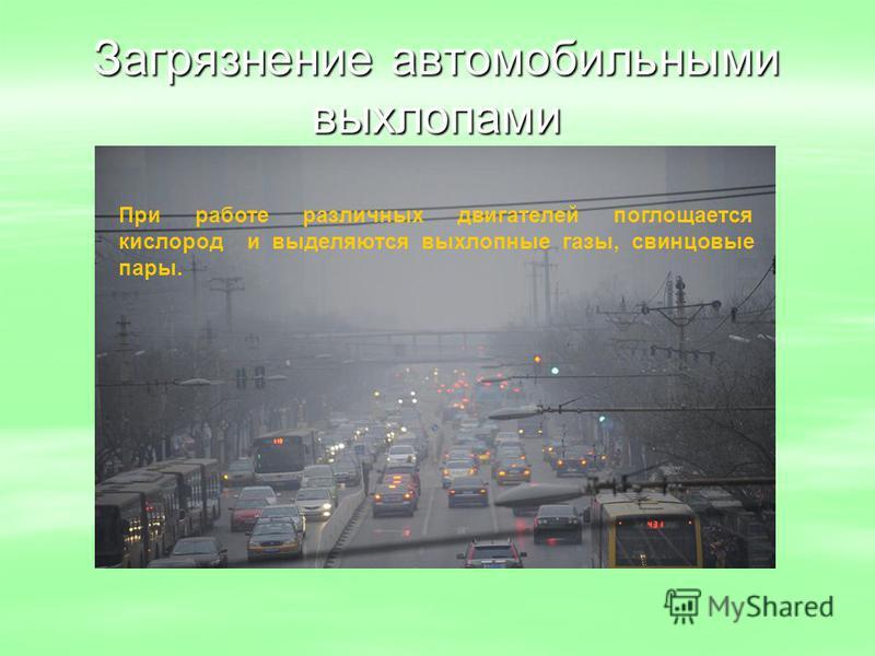 Загрязнение автомобильными выхлопами При работе различных двигателей поглощается кислород и выделяются выхлопные газы, свинцовые пары.