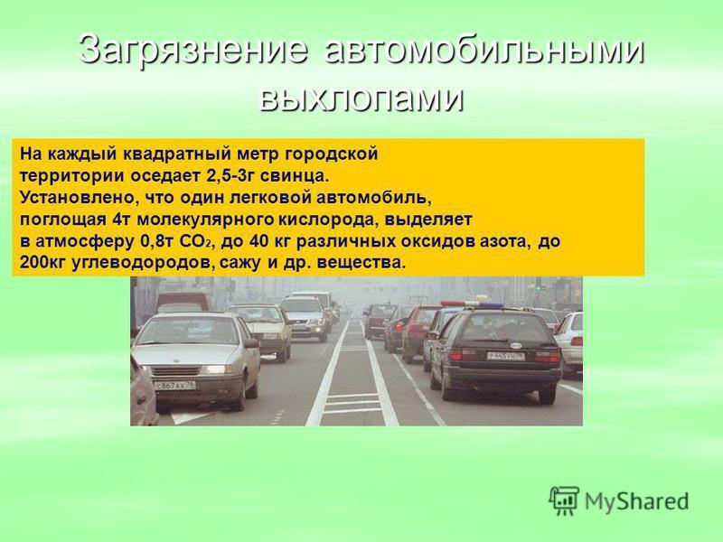 Загрязнение автомобильными выхлопами На каждый квадратный метр городской территории оседает 2,5-3 г свинца. Установлено, что один легковой автомобиль, поглощая 4 т молекулярного кислорода, выделяет в атмосферу 0,8 т СО 2, до 40 кг различных оксидов а