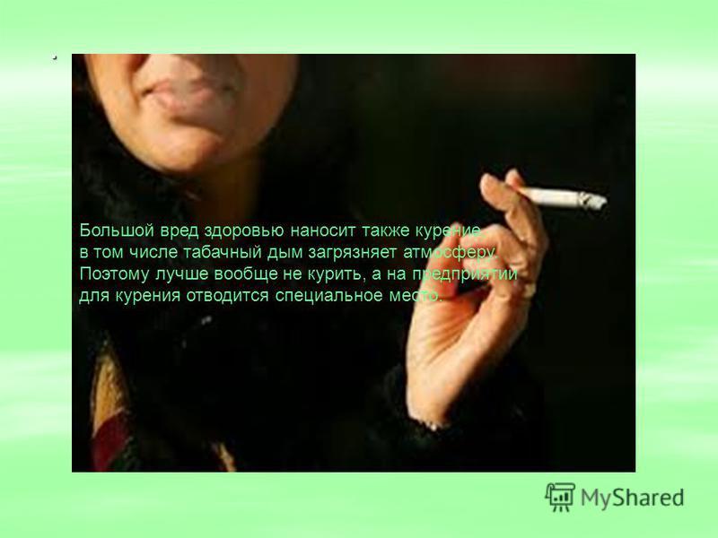 . Большой вред здоровью наносит также курение, в том числе табачный дым загрязняет атмосферу. Поэтому лучше вообще не курить, а на предприятии для курения отводится специальное место.