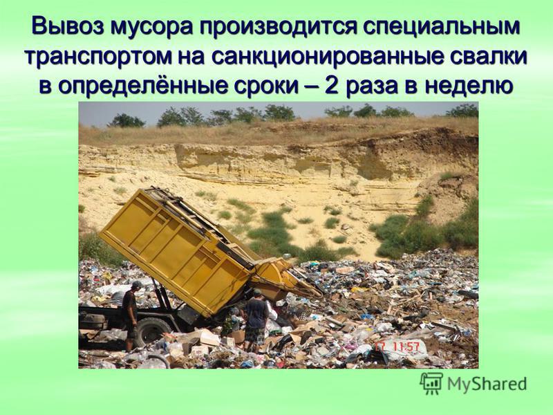Вывоз мусора производится специальным транспортом на санкционированные свалки в определённые сроки – 2 раза в неделю