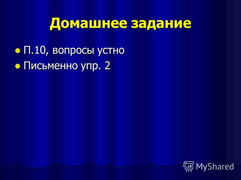 Домашнее задание П.10, вопросы устно П.10, вопросы устно Письменно упр. 2 Письменно упр. 2