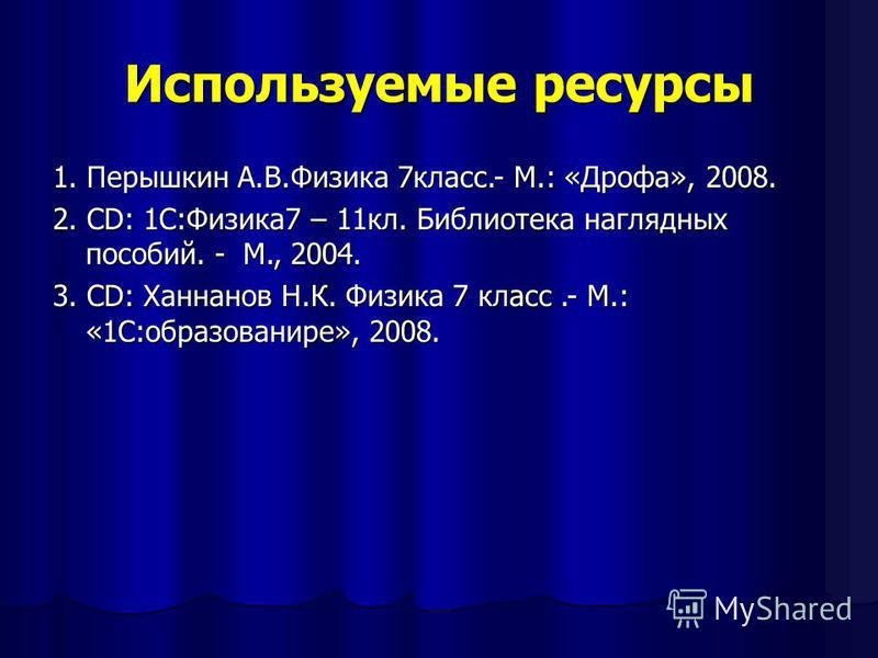 Используемые ресурсы 1. Перышкин А.В.Физика 7 класс.- М.: «Дрофа», 2008. 2. CD: 1С:Физика 7 – 11 кл. Библиотека наглядных пособий. - М., 2004. 3. СD: Ханнанов Н.К. Физика 7 класс.- М.: «1С:образование», 2008.