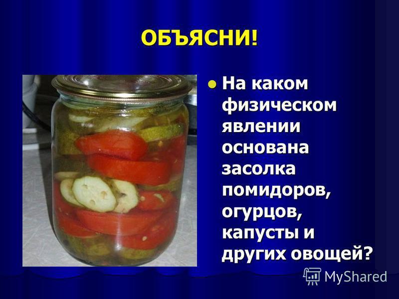 ОБЪЯСНИ! На каком физическом явлении основана засолка помидоров, огурцов, капусты и других овощей? На каком физическом явлении основана засолка помидоров, огурцов, капусты и других овощей?