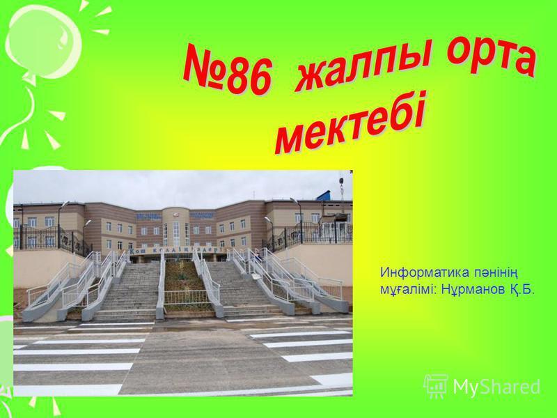 Информатика пәнінің мұғалімі: Нұрманов Қ.Б.