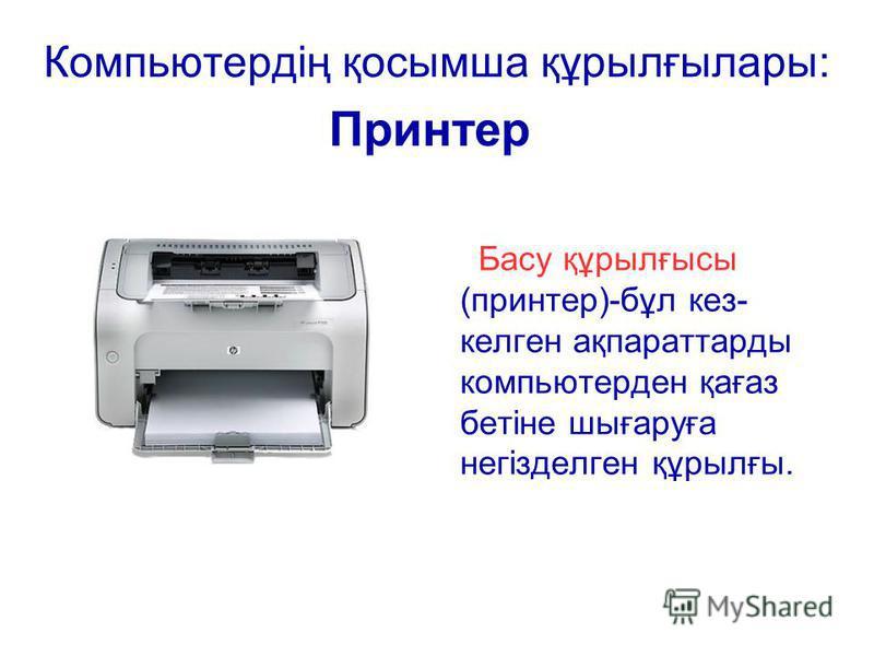 Басу құрылғысы (принтер)-бұл кез- келген ақпараттарды компьютерден қағаз бетіне шығаруға негізделген құрылғы. Компьютердің қосымша құрылғылары: Принтер