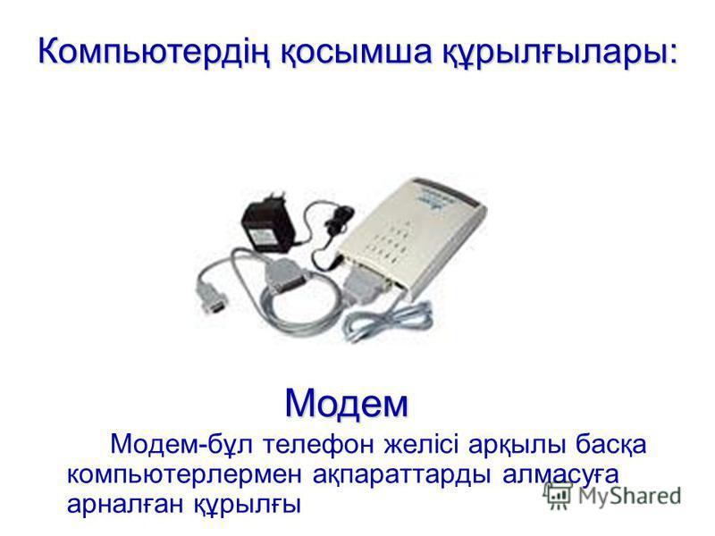 Модем-бұл телефон желісі арқылы басқа компьютерлермен ақпараттарды алмасуға арналған құрылғы Модем