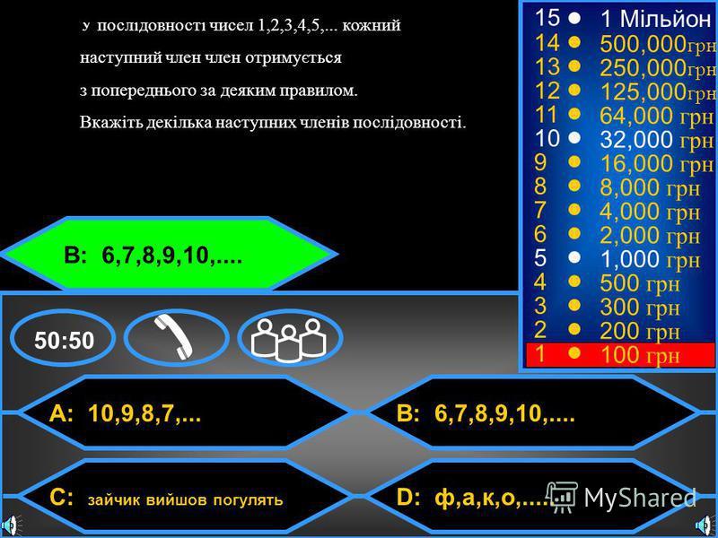 © Mark E. Damon - All Rights Reserved A: 10,9,8,7,... C: зайчик вийшов погулять B: 6,7,8,9,10,.... D: ф,а,к,о,..... 50:50 15 14 13 12 11 10 9 8 7 6 5 4 3 2 1 1 Мільйон 500,000 грн 250,000 грн 125,000 грн 64,000 грн 32,000 грн 16,000 грн 8,000 грн 4,0