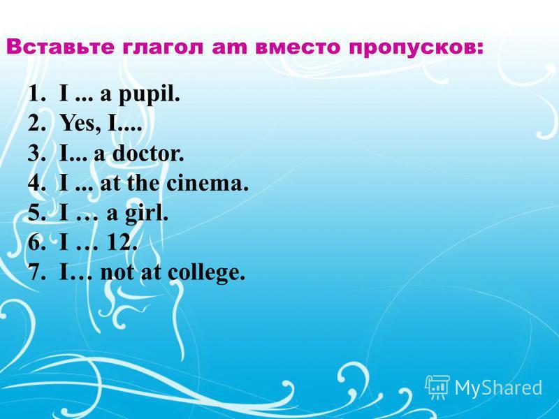 Вставьте глагол am вместо пропусков: 1.I... a pupil. 2.Yes, I.... 3.I... a doctor. 4.I... at the cinema. 5. I … a girl. 6. I … 12. 7.I… not at college.
