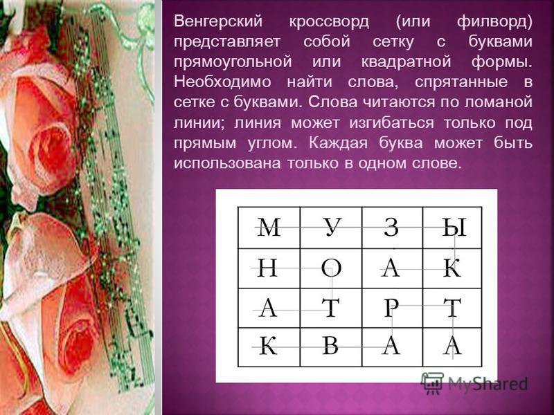 Венгерский кроссворд (или филворд) представляет собой сетку с буквами прямоугольной или квадратной формы. Необходимо найти слова, спрятанные в сетке с буквами. Слова читаются по ломаной линии; линия может изгибаться только под прямым углом. Каждая бу