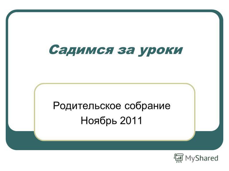 Садимся за уроки Родительское собрание Ноябрь 2011