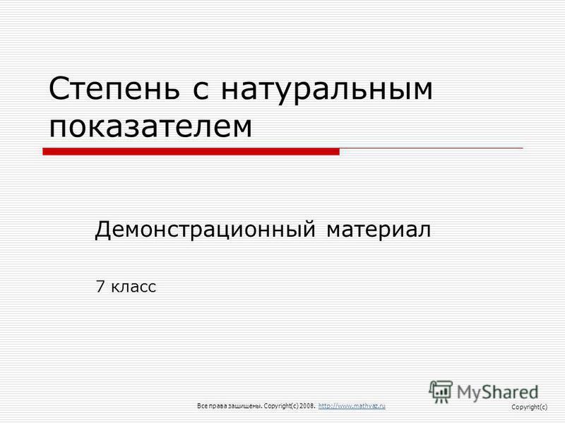 Степень с натуральным показателем Демонстрационный материал 7 класс Все права защищены. Copyright(c) 2008. http://www.mathvaz.ruhttp://www.mathvaz.ru Copyright(c)