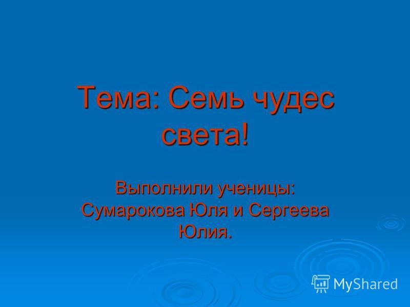 Тема: Семь чудес света! Выполнили ученицы: Сумарокова Юля и Сергеева Юлия.