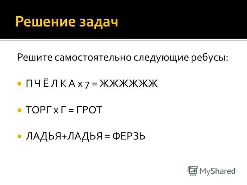 Решите самостоятельно следующие ребусы: П Ч Ё Л К А x 7 = ЖЖЖЖЖЖ ТОРГ x Г = ГРОТ ЛАДЬЯ+ЛАДЬЯ = ФЕРЗЬ