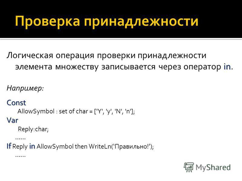 in Логическая операция проверки принадлежности элемента множеству записывается через оператор in. Например: Const Const AllowSymbol : set of char = ['Y', 'y', 'N', 'n'];Var Reply:char; …… Ifin If Reply in AllowSymbol then WriteLn(Правильно!); ……