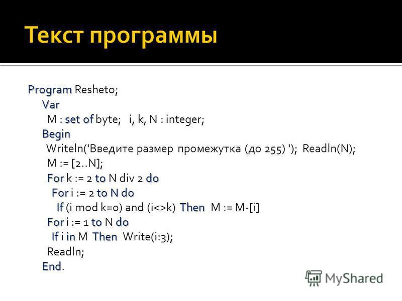 Program Var set of Begin For to do For toNdo If Then Fortodo IfinThen End Program Resheto; Var M : set of byte; i, k, N : integer; Begin Writeln('Введите размер промежутка (до 255) '); Readln(N); M := [2..N]; For k := 2 to N div 2 do For i := 2 to N