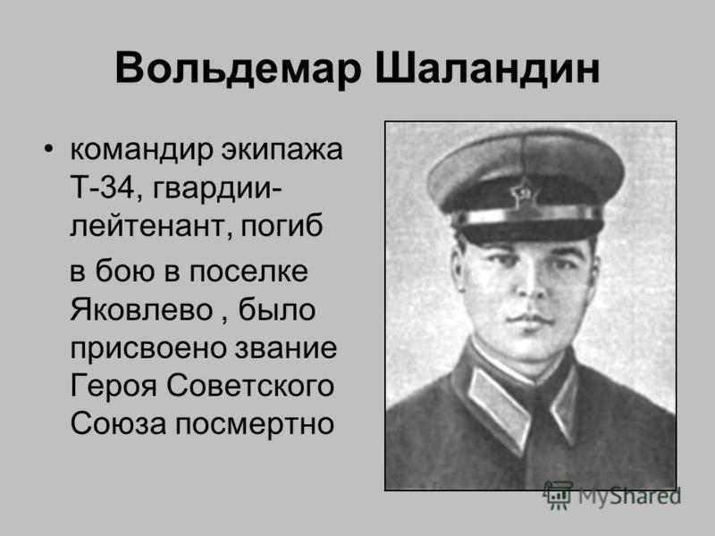 Вольдемар Шаландин командир экипажа Т-34, гвардии- лейтенант, погиб в бою в поселке Яковлево, было присвоено звание Героя Советского Союза посмертно