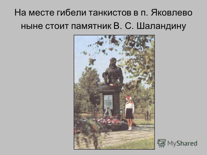 На месте гибели танкистов в п. Яковлево ныне стоит памятник В. С. Шаландину