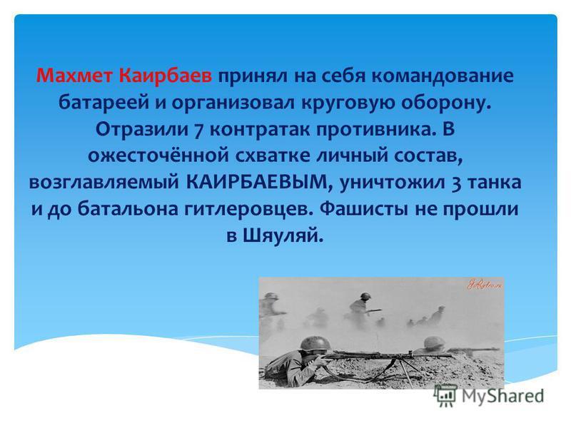 Махмет Каирбаев принял на себя командование батареей и организовал круговую оборону. Отразили 7 контратак противника. В ожесточённой схватке личный состав, возглавляемый КАИРБАЕВЫМ, уничтожил 3 танка и до батальона гитлеровцев. Фашисты не прошли в Шя