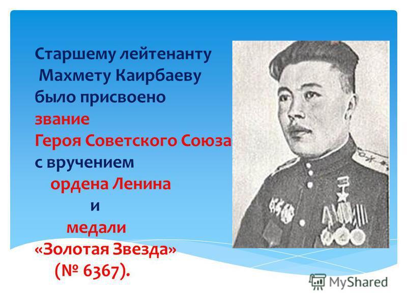 Старшему лейтенанту Махмету Каирбаеву было присвоено звание Героя Советского Союза с вручением ордена Ленина и медали «Золотая Звезда» ( 6367).