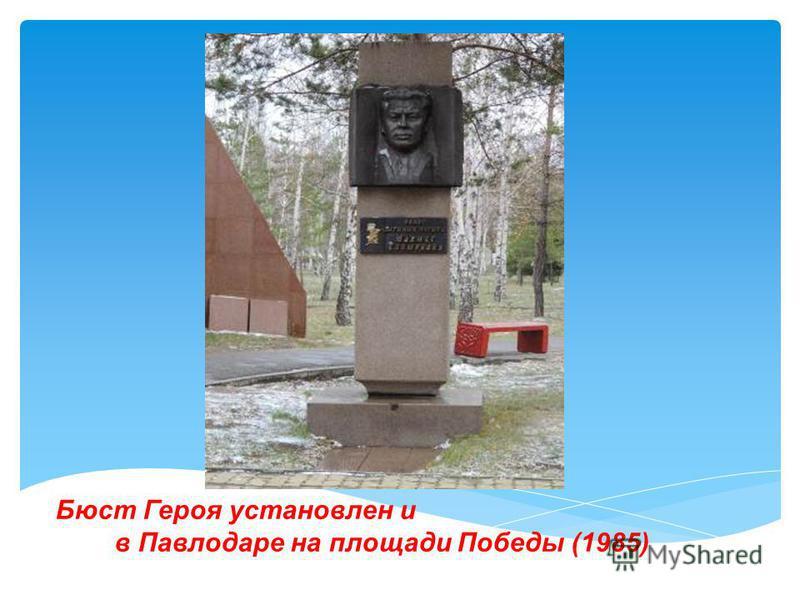 Бюст Героя установлен и в Павлодаре на площади Победы (1985)