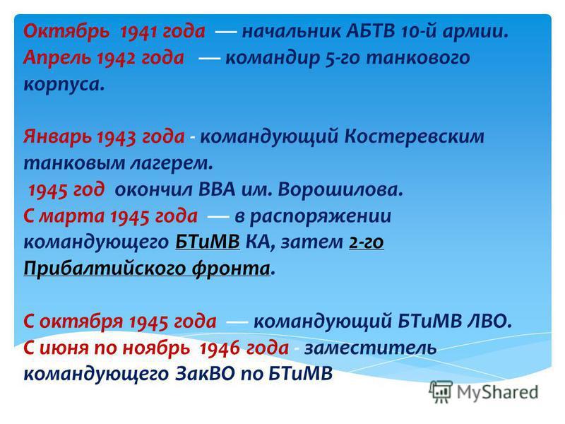 Октябрь 1941 года начальник АБТВ 10-й армии. Апрель 1942 года командир 5-го танкового корпуса. Январь 1943 года - командующий Костеревским танковым лагерем. 1945 год окончил ВВА им. Ворошилова. С марта 1945 года в распоряжении командующего БТиМВ КА,