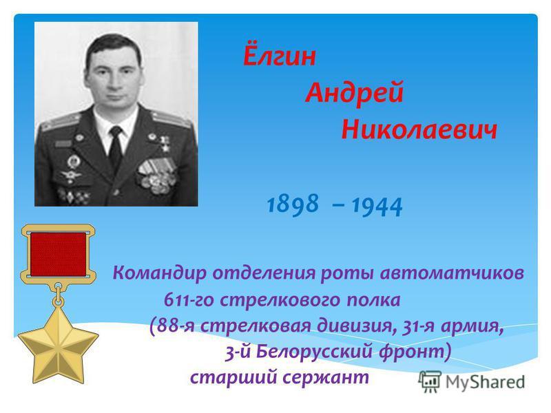 Ёлгин Андрей Николаевич 1898 – 1944 Командир отделения роты автоматчиков 611-го стрелкового полка (88-я стрелковая дивизия, 31-я армия, 3-й Белорусский фронт) старший сержант