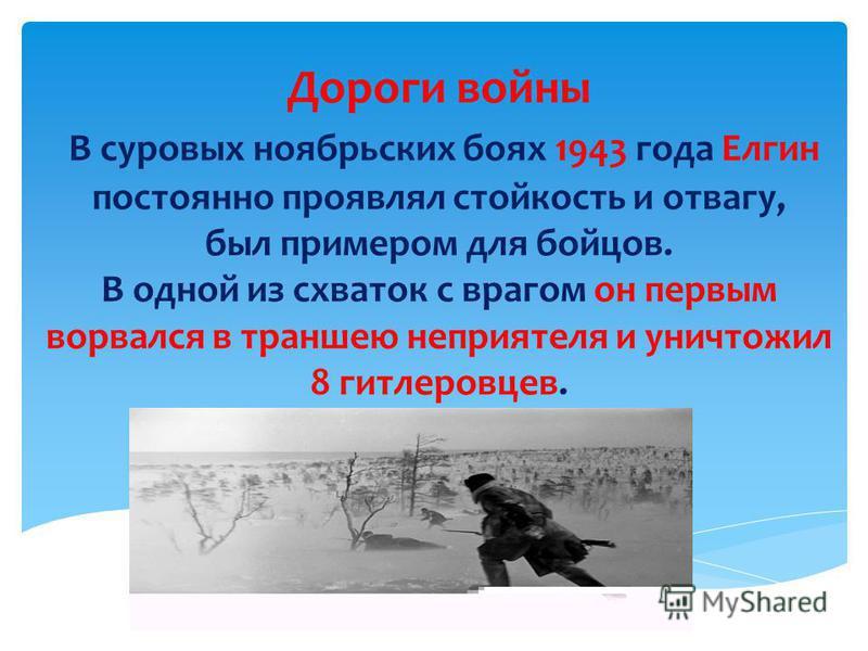 Дороги войны В суровых ноябрьских боях 1943 года Елгин постоянно проявлял стойкость и отвагу, был примером для бойцов. В одной из схваток с врагом он первым ворвался в траншею неприятеля и уничтожил 8 гитлеровцев.