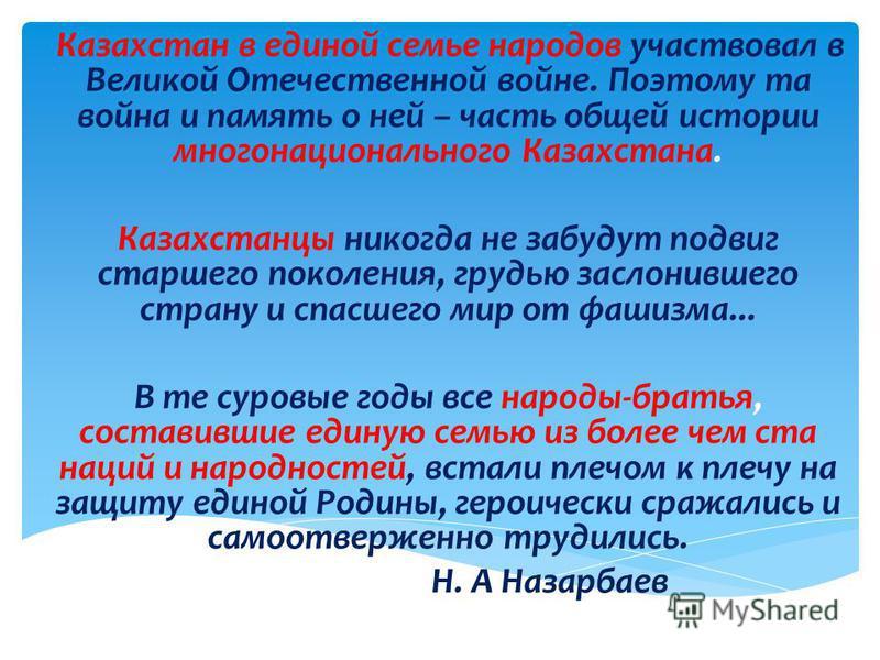 Казахстан в единой семье народов участвовал в Великой Отечественной войне. Поэтому та война и память о ней – часть общей истории многонационального Казахстана. Казахстанцы никогда не забудут подвиг старшего поколения, грудью заслонившего страну и спа