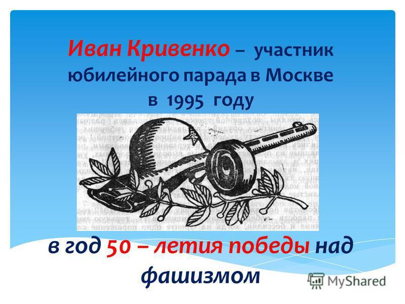 Иван Кривенко – участник юбилейного парада в Москве в 1995 году в год 50 – летия победы над фашизмом