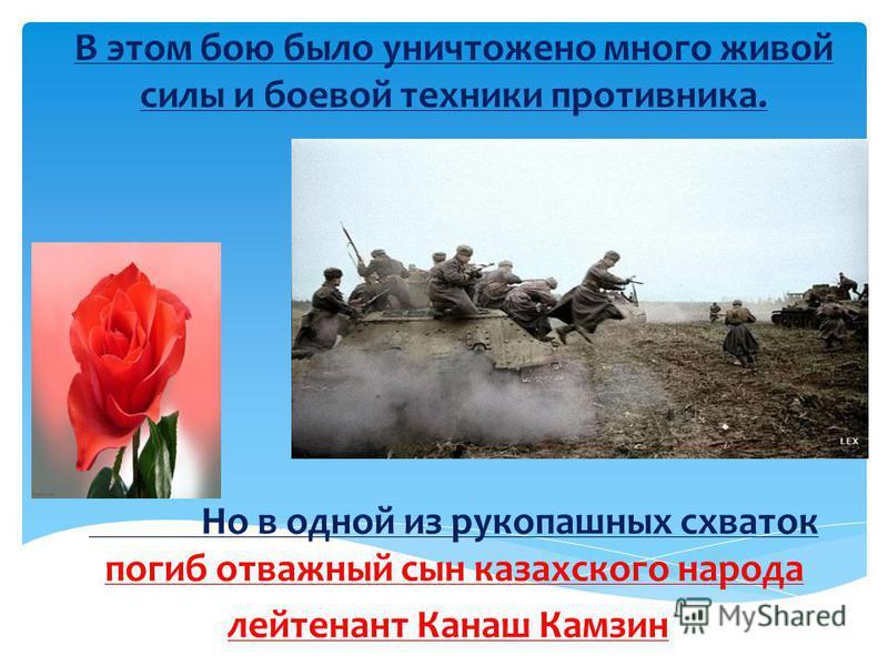 В этом бою было уничтожено много живой силы и боевой техники противника. Но в одной из рукопашных схваток погиб отважный сын казахского народа лейтенант Канаш Камзин.